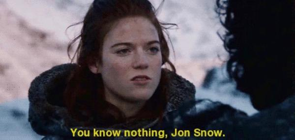 You known nothing Jon Snow